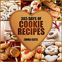365 Days of Cookie Recipes: A Cookie Cookbook with Over 365 Recipes such as Top Delicious Thanksgiving, Christmas, Easy Baking Holiday Cookies, Sugar Desserts and More by [Emma Katie]