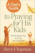 A Dad's Guide to Praying for His Kids: The Greatest Act of Love You Can Give
