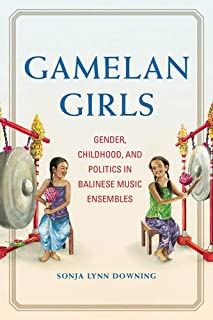 Gamelan Girls: Gender, Childhood, and Politics in Balinese Music Ensembles (New Perspectives on Gender in Music)