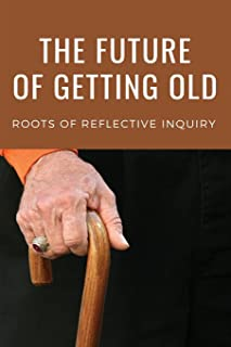 The Future Of Getting Old: Roots Of Reflective Inquiry: Stimulating Guide To The Issues Of Aging