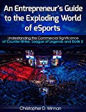 An Entrepreneur's Guide to the Exploding World of eSports: Understanding the Commercial Significance of Counter-Strike, League of Legends and DotA 2 (Unconventional ... Entrepreneurs Book 3) (English Edition)
