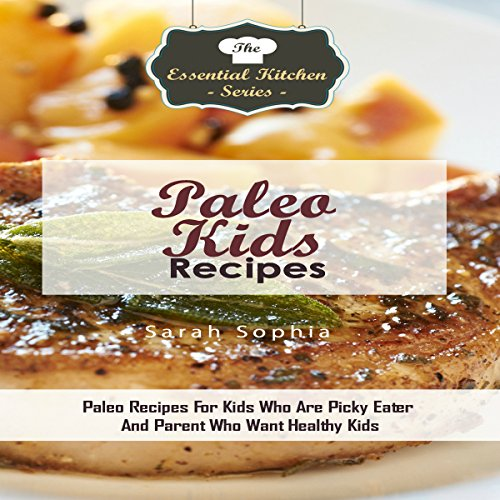 Paleo Kids Recipes: Paleo Recipes for Kids Who Are Picky Eater And Parent Who Want Healthy Kids audiobook cover art