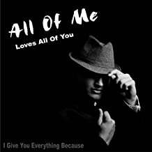 All of Me Loves All of You (I Give You Everything Because)