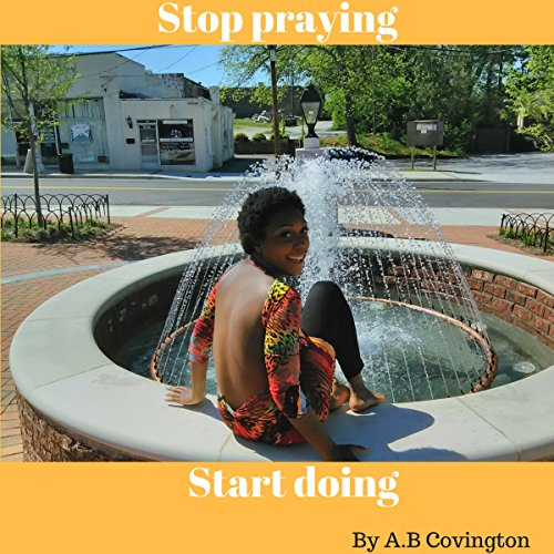 Stop Praying Start Doing                   By:                                                                                                                                 A.B Covington                               Narrated by:                                                                                                                                 Donna Lorenz Motta                      Length: 23 mins     Not rated yet     Overall 0.0