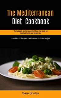 The Mediterranean Diet Cookbook: The Complete Mediterranean Diet Meal Prep Guide For Healthy Lifestyle And Weight Loss (4 ...