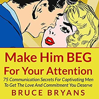 Make Him BEG for Your Attention     75 Communication Secrets for Captivating Men to Get the Love and Commitment You Deserve              Written by:                                                                                                                                 Bruce Bryans                               Narrated by:                                                                                                                                 Dan Culhane                      Length: 1 hr and 58 mins     7 ratings     Overall 4.6