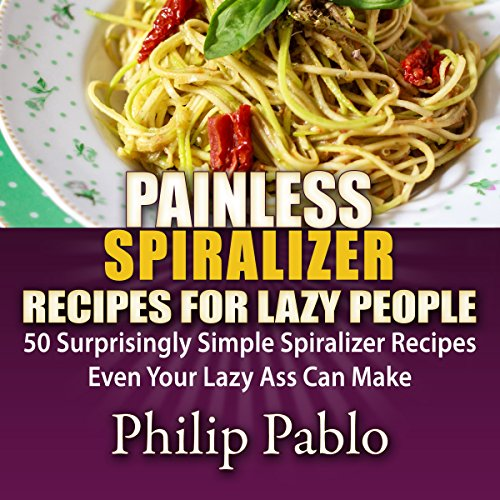 Painless Spiralizer Recipes for Lazy People: 50 Surprisingly Simple Spiralizer Recipes Even Your Lazy Ass Can Make audiobook cover art