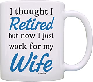 Retirement Gift Ideas Retired Now I Just Work for My Wife Funny Retirement Gifts for Men Gift Coffee Mug Tea Cup White