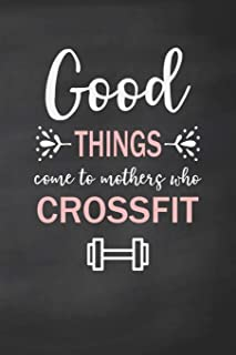 Good Things Come to Mothers Who Crossfit: Exercise Log, Journal and Notebook for Women Who Do CrossFit