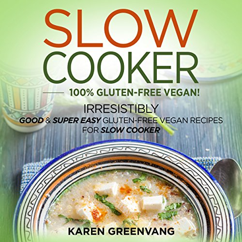 Slow Cooker: 100% Vegan! Irresistibly Good & Super Easy Gluten-Free Vegan Recipes for Slow Cooker audiobook cover art