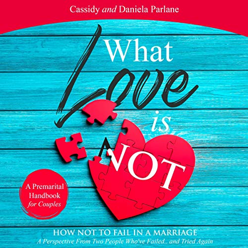 What Love Is Not; A Premarital Handbook For Couples: How Not To Fail In a Marriage Audiobook By Cassidy Parlane, Daniela Parlane cover art