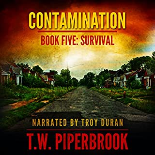 Contamination 5: Survival      Contamination, Book 5              Written by:                                                                                                                                 T.W. Piperbrook                               Narrated by:                                                                                                                                 Troy Duran                      Length: 4 hrs and 56 mins     1 rating     Overall 5.0