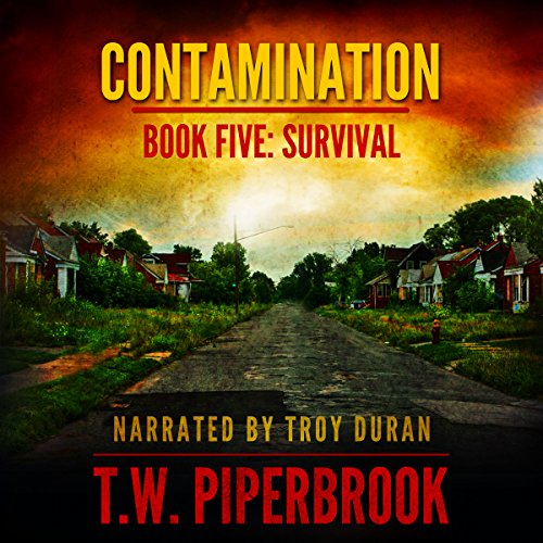 Contamination 5: Survival     Contamination, Book 5              By:                                                                                                                                 T.W. Piperbrook                               Narrated by:                                                                                                                                 Troy Duran                      Length: 4 hrs and 56 mins     156 ratings     Overall 4.4