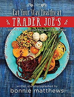 The Eat Your Way Healthy at Trader Joe's Cookbook: Over 75 Easy, Delicious Recipes for Every Meal by [Bonnie Matthews]