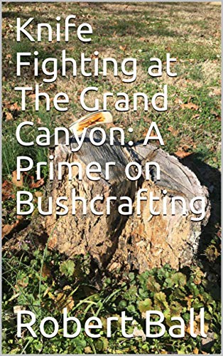 Knife Fighting at The Grand Canyon: A Primer on Bushcrafting (English Edition)