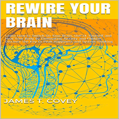 Rewire Your Brain: Learn How to Switch On Your Brain, Unf--k Yourself and Heal Your Body by Eliminating Anxiety and Phobias. Discover the Key to Peak Happiness and System Thinking