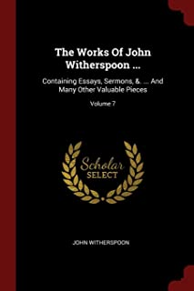 The Works of John Witherspoon ...: Containing Essays, Sermons, &. ... and Many Other Valuable Pieces; Volume 7