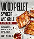 Wood Pellet Smoker and Grill Cookbook: Ultimate Smoker Cookbook for Real Barbecue, The Art of...