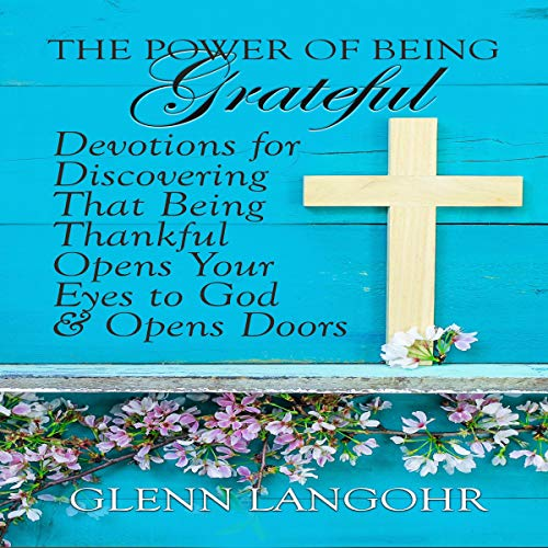 The Power of Being Grateful: Devotions for Discovering That Being Thankful Opens Your Eyes to God & Opens Doors cover art