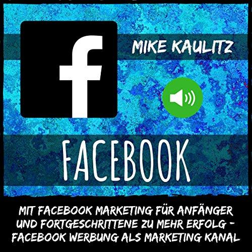 Facebook: Mit Facebook Marketing für Anfänger und Fortgeschrittene zu mehr Erfolg [Facebook Marketing for Beginners and Advanced to Achieve More Success] audiobook cover art