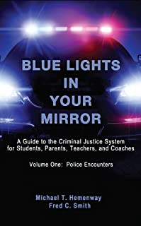 Blue Lights In Your Mirror: A Guide to the Criminal Justice System for Students, Parents, Teachers, and Coaches (Volume One: Police Encounters Book 1)