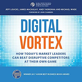 Digital Vortex: How Today's Market Leaders Can Beat Disruptive Competitors at Their Own Game                   By:                                                                                                                                 Jeff Loucks,                                                                                        James Macaulay,                                                                                        Andy Noronha,                   and others                          Narrated by:                                                                                                                                 Mike Norgaard                      Length: 8 hrs and 9 mins     14 ratings     Overall 4.4