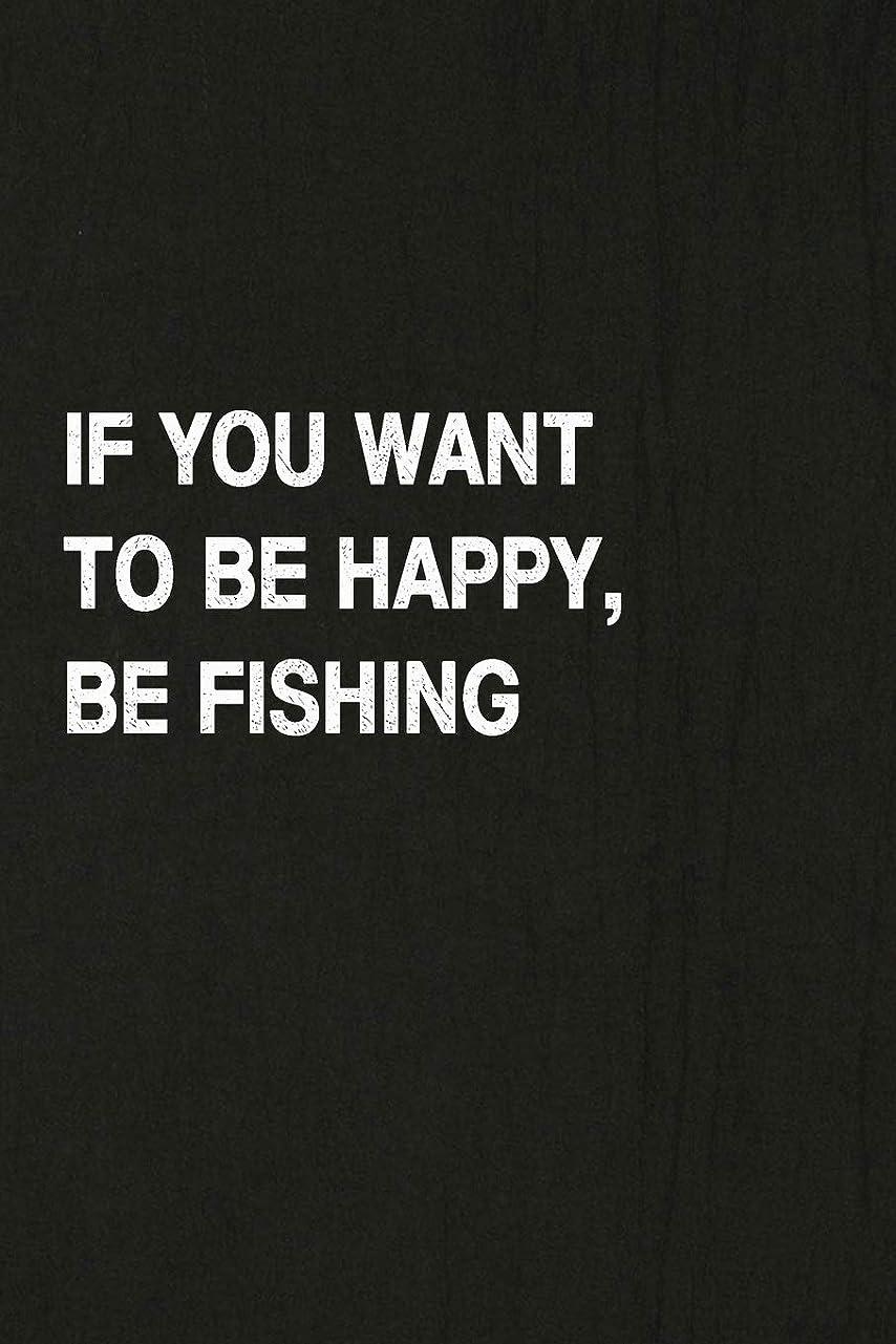 さらにチップ知的If You Want To Be Happy, Be Fishing: Fishing Journal Log Book, Notebook Record of Your Fishing Trips. Ideal for Serious and Hobby Anglers, Fishermen and Those Who Love to Fish