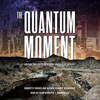 The Quantum Moment     How Planck, Bohr, Einstein, and Heisenberg Taught Us to Love Uncertainty              By:                                                                                                                                 Robert P. Crease,                                                                                        Alfred Scharff Goldhaber                               Narrated by:                                                                                                                                 Sean Runnette                      Length: 9 hrs and 32 mins     6 ratings     Overall 4.5