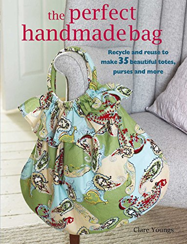 The Perfect Handmade Bag: Recycle and reuse to make 35 beautiful totes, purses and more