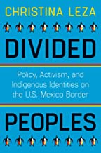 Divided Peoples: Policy, Activism, and Indigenous Identities on the U.S.-Mexico Border (Critical Issues in Indigenous Studies)