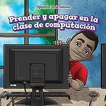 Prender y apagar en la clase de computación/ On and Off in Computer Lab (Opuestos En La Escuela/ Opposites at School) (Spanish Edition)