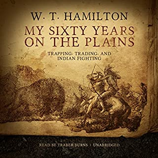 My Sixty Years on the Plains                   Written by:                                                                                                                                 W. T. Hamilton                               Narrated by:                                                                                                                                 Traber Burns                      Length: 5 hrs and 5 mins     Not rated yet     Overall 0.0