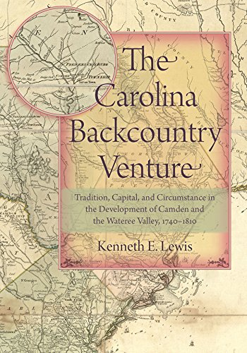 The Carolina Backcountry Venture: Tradition, Capital, and Circumstance in the Development of Camden and the Wateree Valley, 1740-1810 (Non Series)
