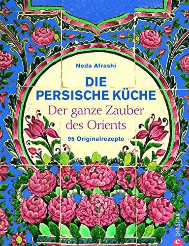 Die persische Küche - ein persisches Kochbuch mit Rezepten aus dem Orient und dem Iran. Kochen mit frischen Zutaten nach alter Tradition.: Der ganze Zauber des Orient