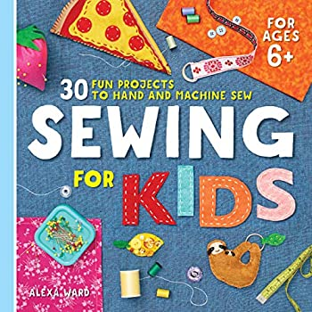 Sewing For Kids  30 Fun Projects to Hand and Machine Sew