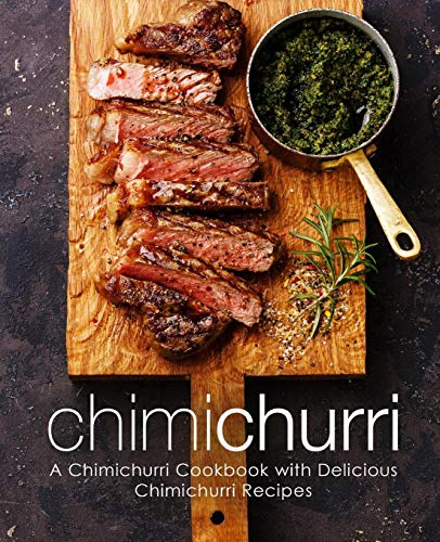 Chimichurri: A Chimichurri Cookbook with Delicious Chimichurri Recipes (2nd Edition)