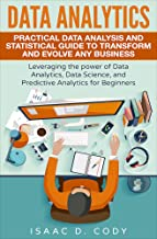 Data Analytics: Practical Data Analysis and Statistical Guide to Transform and Evolve Any Business Leveraging the Power of...