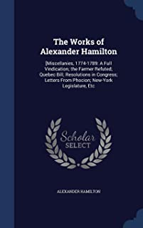 The Works of Alexander Hamilton: [miscellanies, 1774-1789: A Full Vindication; The Farmer Refuted; Quebec Bill; Resolution...