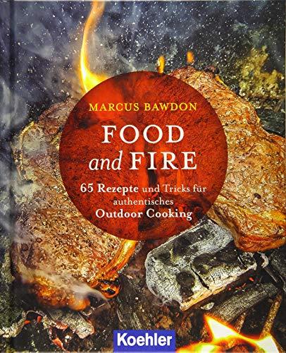 Food and Fire: 65 Rezepte und Tricks für authentisches Qutdoor Cooking