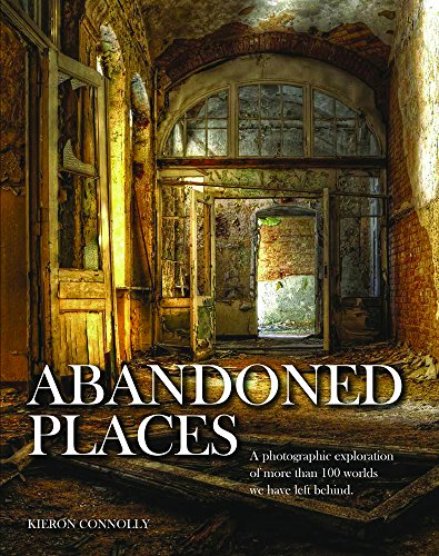 Connolly, K: Abandoned Places: A Photographic Exploration of More Than 100 Worlds We Have Left Behind