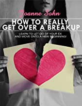 How To REALLY Get Over A Breakup: Learn To Let Go Of Your Ex And Move Onto A New Beginning! (Breakup, Breakup Recovery, Breakup Survival) (English Edition)