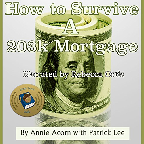 How to Survive a 203K Mortgage                   By:                                                                                                                                 Annie Acorn,                                                                                        Patrick Lee                               Narrated by:                                                                                                                                 Rebecca Ortiz                      Length: 36 mins     3 ratings     Overall 5.0