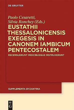 Eustathii Thessalonicensis exegesis in canonem iambicum pentecostalem: Recensuerunt indicibusque instruxerunt Paolo Cesaretti – Silvia Ronchey (Supplementa Byzantina Vol. 10)