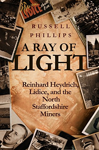 A Ray of Light: Reinhard Heydrich, Lidice, and the North Staffordshire Miners (English Edition)