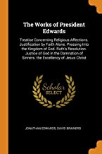 The Works of President Edwards: Treatise Concerning Religious Affections. Justification by Faith Alone. Pressing Into the ...