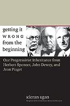 Getting It Wrong from the Beginning: Our Progressivist Inheritance from Herbert Spencer, John Dewey, and Jean Piaget