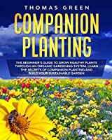 Companion Planting: The Beginner's Guide to Grow Healthy Plants through an Organic Gardening System. Learn the Secrets of Companion Planting and Build Your Sustainable Garden