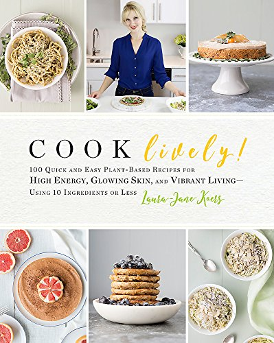 Cook Lively!: 100 Quick and Easy Plant-Based Recipes for High Energy, Glowing Skin, and Vibrant Living-Using 10 Ingredients or Less