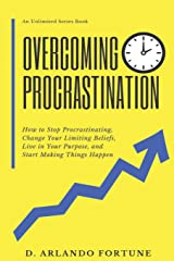 Overcoming Procrastination: How to Stop Procrastinating, Change Your Limiting Beliefs, Live in Your Purpose, and Start Making Things Happen (Unlimited Series) Paperback