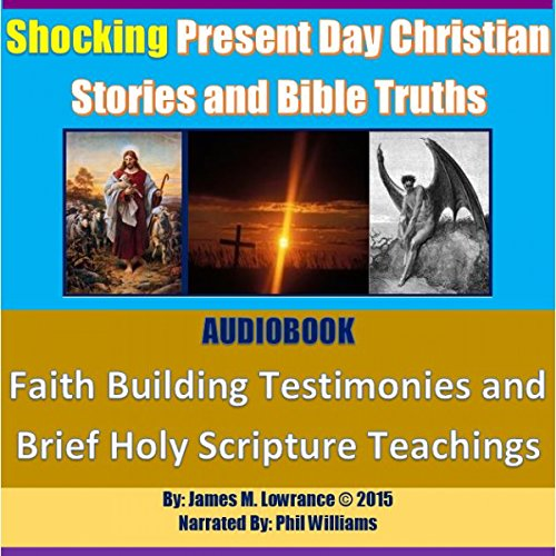 Shocking Present Day Christian Stories and Bible Truths: Faith Building Testimonies and Brief Holy Scripture Teachings                   By:                                                                                                                                 James M. Lowrance                               Narrated by:                                                                                                                                 Phil Williams                      Length: 2 hrs and 52 mins     2 ratings     Overall 5.0